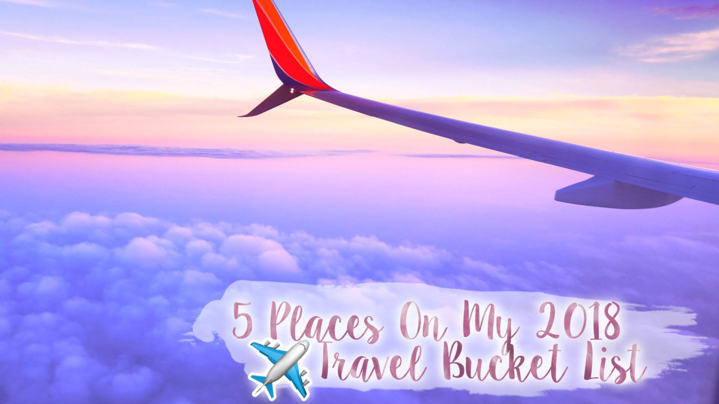 5 Places on my 2018 Travel Bucket List || Travel