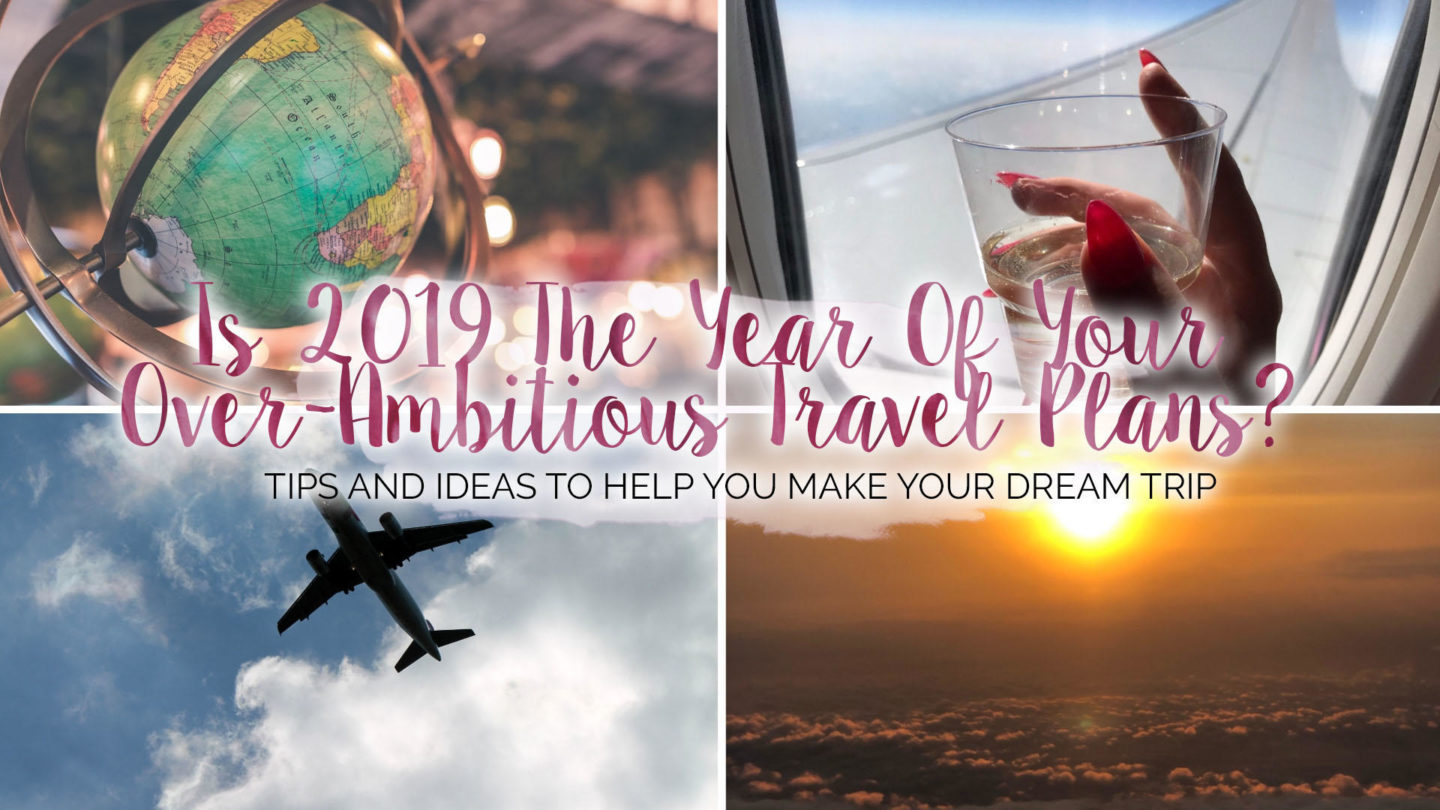 Is 2019 The Year Of Your Over-Ambitious Travel Plans? || Travel